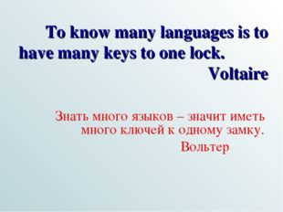 To know many languages is to have many keys to one lock. Voltaire Знать много