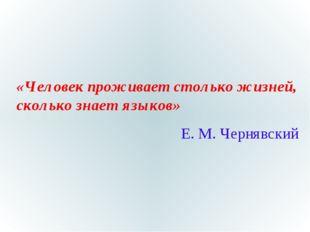 «Человек проживает столько жизней, сколько знает языков» Е. М. Чернявский