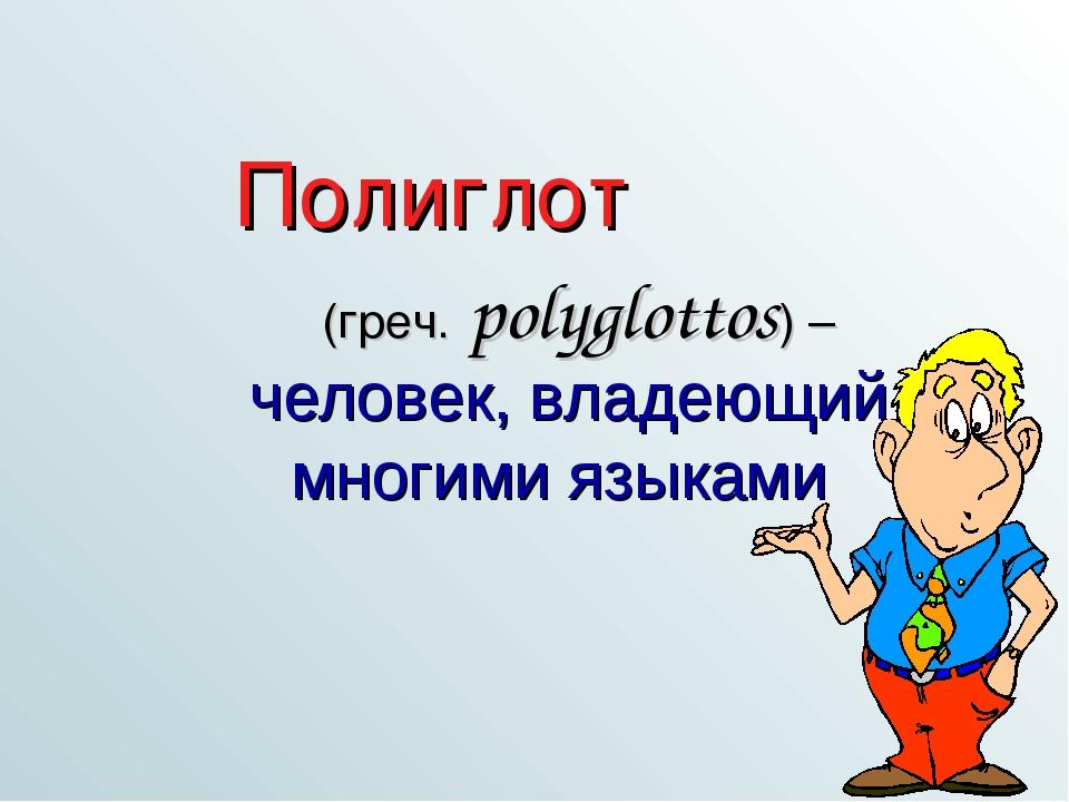 (греч. polyglottos) – человек, владеющий многими языками Полиглот