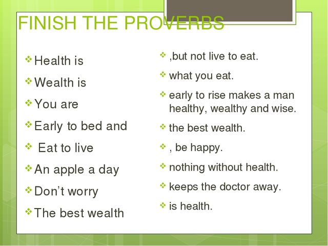 FINISH THE PROVERBS Health is Wealth is You are Early to bed and Eat to live...