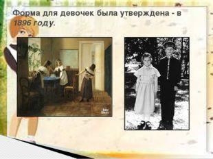 Форма для девочек была утверждена - в 1896 году.