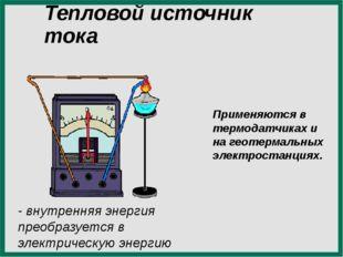 Тепловой источник тока - внутренняя энергия преобразуется в электрическую эне