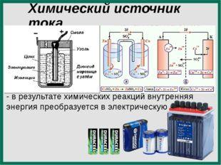 Химический источник тока - в результате химических реакций внутренняя энергия