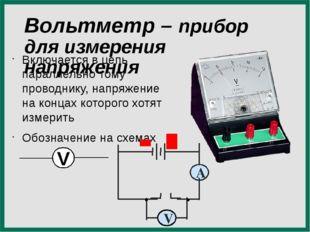 Вольтметр – прибор для измерения напряжения Включается в цепь параллельно том