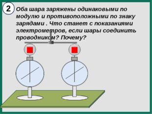 Оба шара заряжены одинаковыми по модулю и противоположными по знаку зарядами