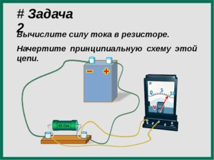 # Задача 2 Вычислите силу тока в резисторе. Начертите принципиальную схему эт