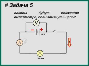 # Задача 5 Каковы будут показания амперметра, если замкнуть цепь? V