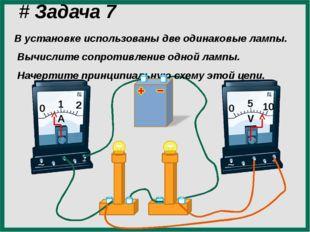 # Задача 7 В установке использованы две одинаковые лампы. Вычислите сопротив