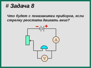 # Задача 8 Что будет с показаниями приборов, если стрелку реостата двигать вн