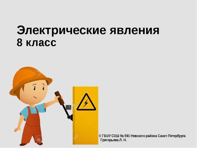 Электрические явления 8 класс © ГБОУ СОШ № 591 Невского района Санкт-Петербур...