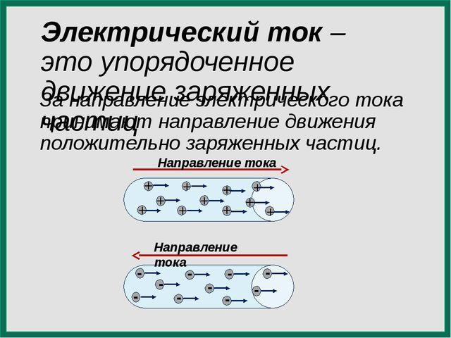 Электрический ток – это упорядоченное движение заряженных частиц За направлен...