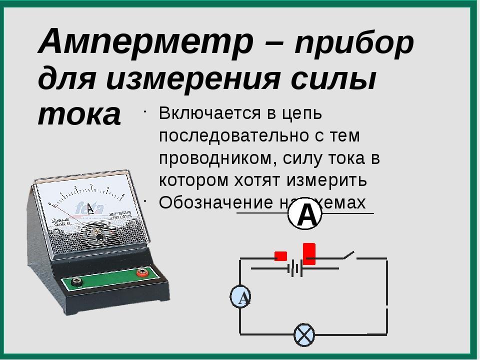 Амперметр – прибор для измерения силы тока Включается в цепь последовательно...