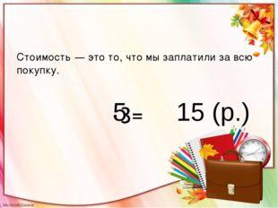 Стоимость — это то, что мы заплатили за всю покупку. 5 15 (р.)