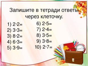 Запишите в тетради ответы через клеточку. 1) 2·2= 2) 3·3= 3) 8·2= 4) 6·3= 5)