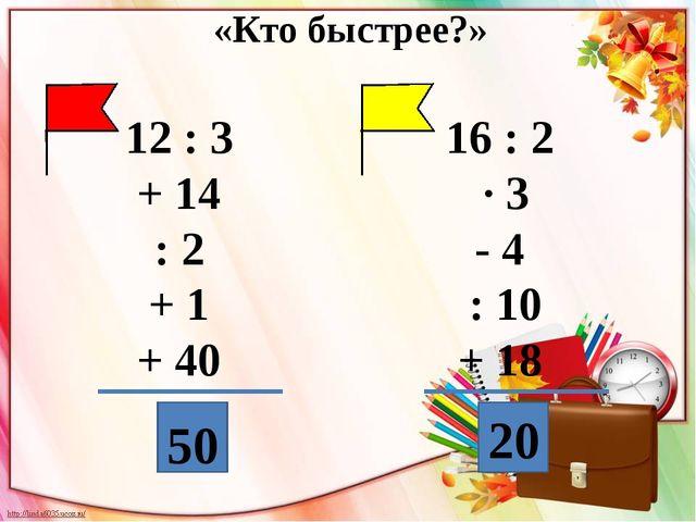 12 : 3 + 14 : 2 + 1 + 40 16 : 2 · 3 - 4 : 10 + 18 50 20 «Кто быстрее?»