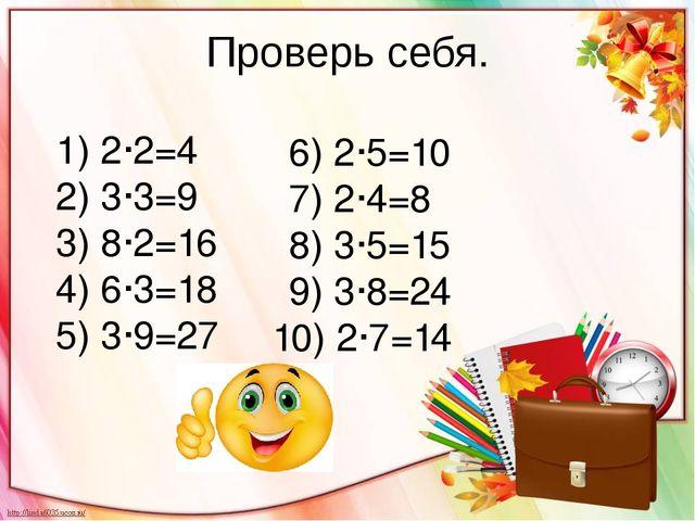 Проверь себя. 1) 2·2=4 2) 3·3=9 3) 8·2=16 4) 6·3=18 5) 3·9=27 6) 2·5=10 7) 2·...