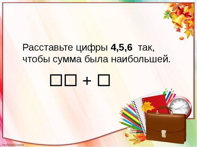 Расставьте цифры 4,5,6 так, чтобы сумма была наибольшей.  + 