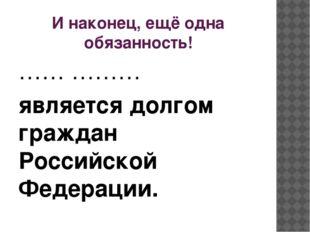 И наконец, ещё одна обязанность! …… ……… является долгом граждан Российской Фе