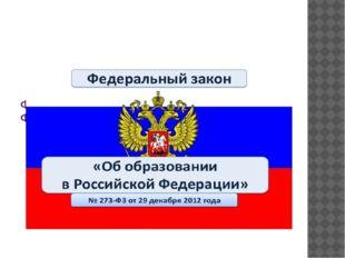 """Федеральный закон от 29 декабря 2012 г. N 273-ФЗ """"Об образовании в Российско"""