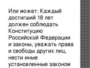 Или может: Каждый достигший 18 лет должен соблюдать Конституцию Российской Фе