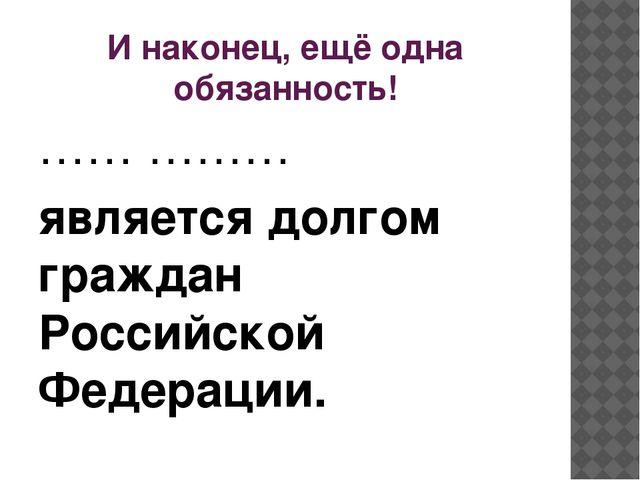 И наконец, ещё одна обязанность! …… ……… является долгом граждан Российской Фе...