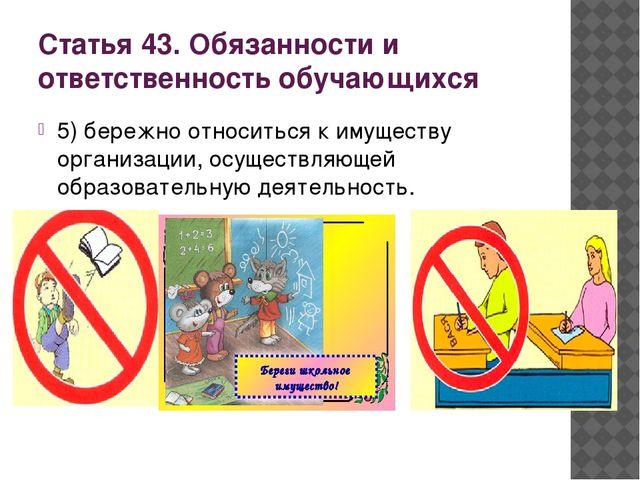 Статья 43. Обязанности и ответственность обучающихся 5) бережно относиться к...