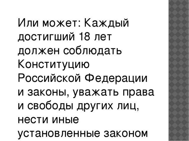 Или может: Каждый достигший 18 лет должен соблюдать Конституцию Российской Фе...