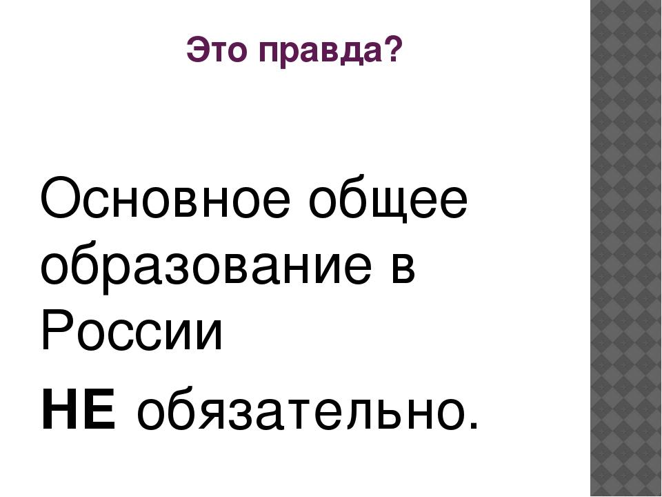 Это правда? Основное общее образование в России НЕ обязательно.