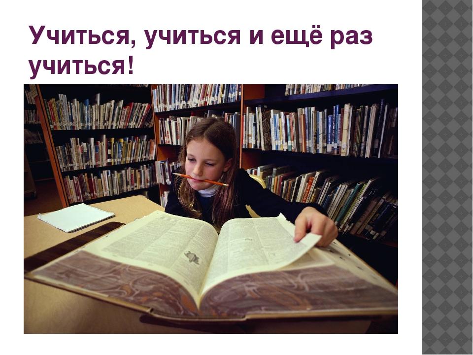 Учиться, учиться и ещё раз учиться!