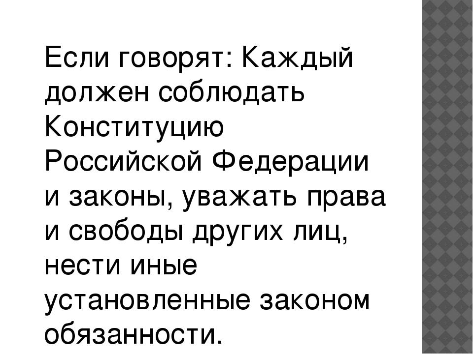Если говорят: Каждый должен соблюдать Конституцию Российской Федерации и зако...
