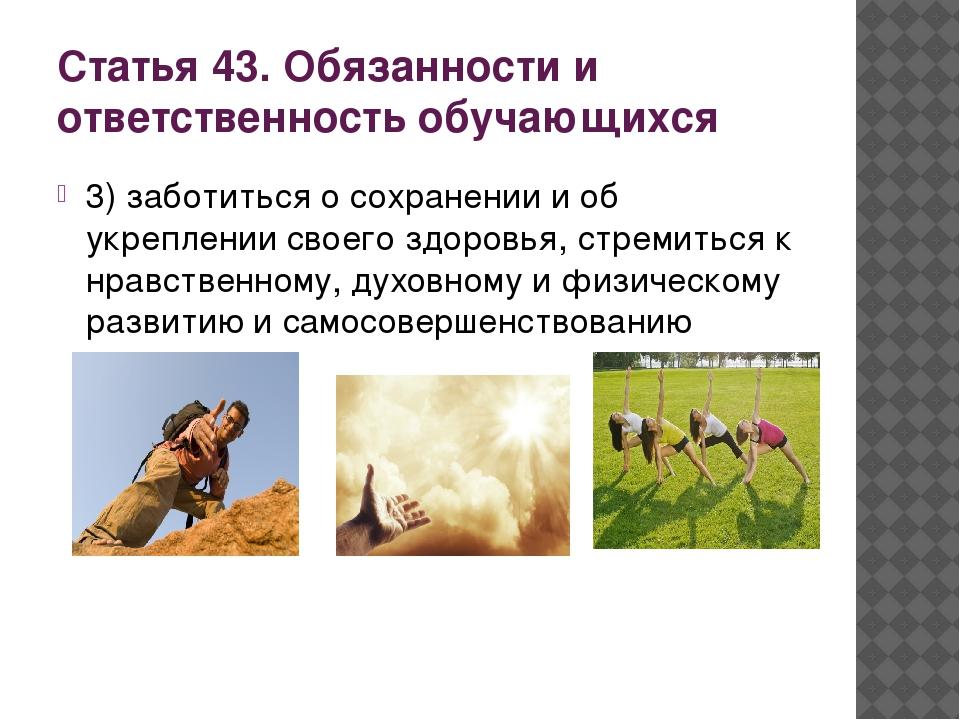 Статья 43. Обязанности и ответственность обучающихся 3) заботиться о сохранен...