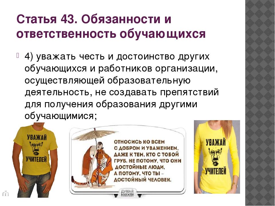 Статья 43. Обязанности и ответственность обучающихся 4) уважать честь и досто...