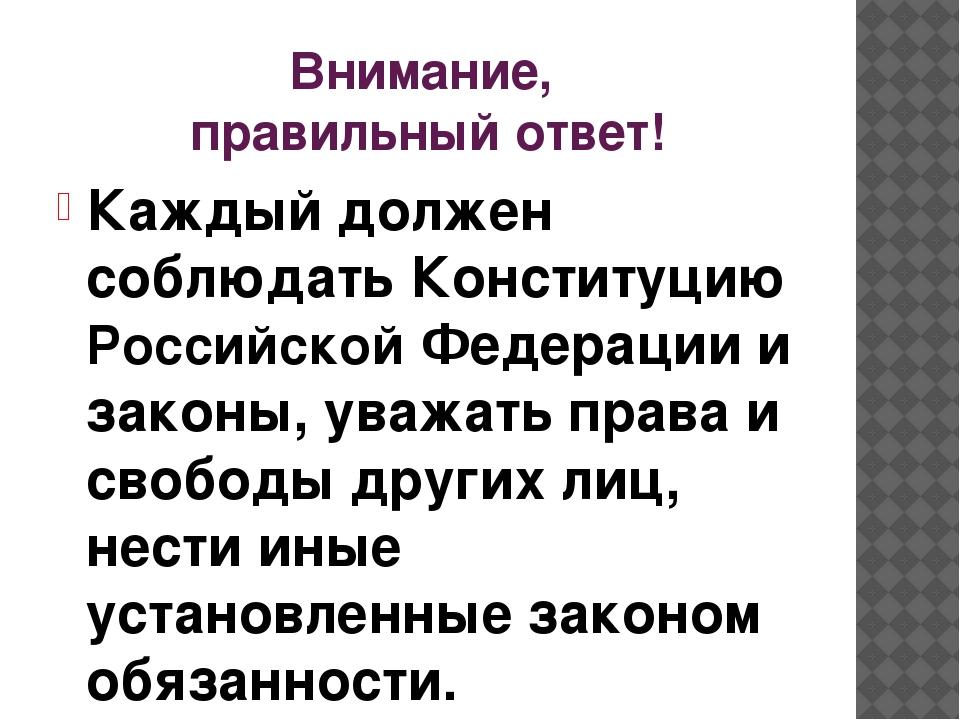 Внимание, правильный ответ! Каждый должен соблюдать Конституцию Российской Фе...