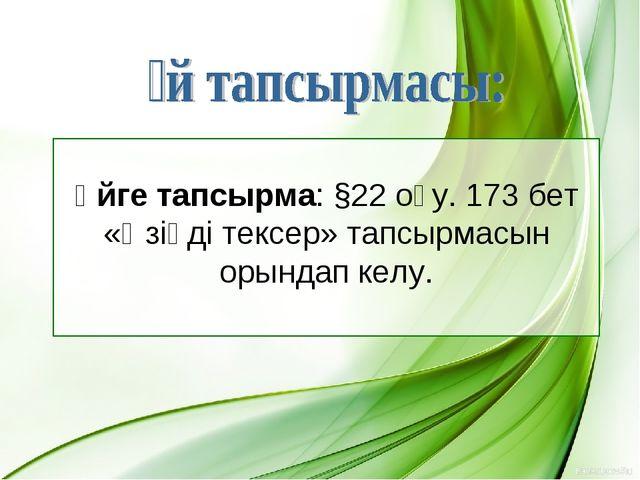 Үйге тапсырма: §22 оқу. 173 бет «Өзіңді тексер» тапсырмасын орындап келу.