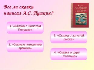Все ли сказки написал А.С. Пушкин? 1. «Сказка о Золотом Петушке» 3. «Сказка о