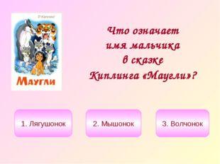 Что означает имя мальчика в сказке Киплинга «Маугли»? 1. Лягушонок 2. Мышонок