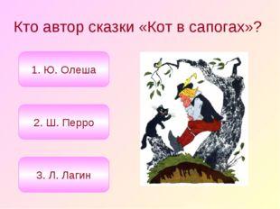 Кто автор сказки «Кот в сапогах»? 2. Ш. Перро 1. Ю. Олеша 3. Л. Лагин