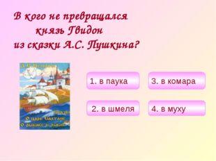 В кого не превращался князь Гвидон из сказки А.С. Пушкина? 4. в муху 2. в шме