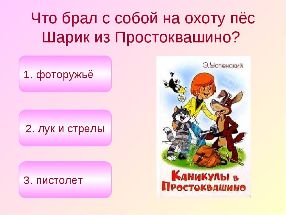 Что брал с собой на охоту пёс Шарик из Простоквашино? 1. фоторужьё 2. лук и с...