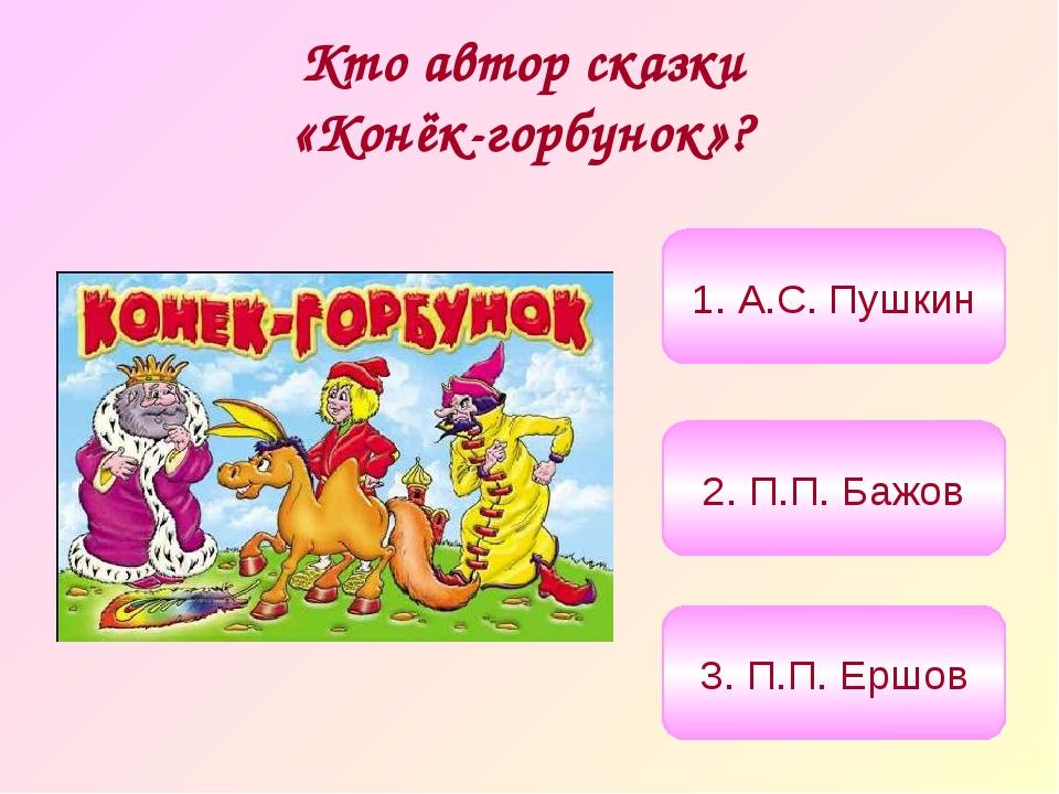 Кто автор сказки «Конёк-горбунок»? 3. П.П. Ершов 2. П.П. Бажов 1. А.С. Пушкин