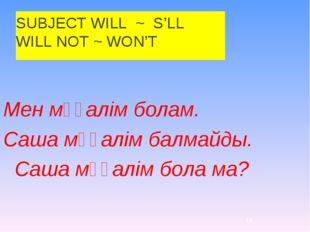 SUBJECT WILL ~ S'LL WILL NOT ~ WON'T Мен мұғалім болам. Саша мұғалім балмайды