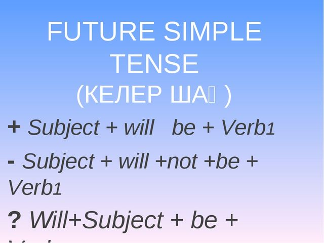 FUTURE SIMPLE TENSE (КЕЛЕР ШАҚ) + Subject + will be + Verb1 - Subject + will...