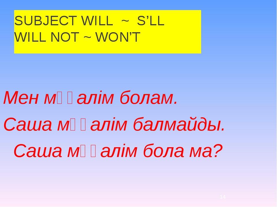 SUBJECT WILL ~ S'LL WILL NOT ~ WON'T Мен мұғалім болам. Саша мұғалім балмайды...