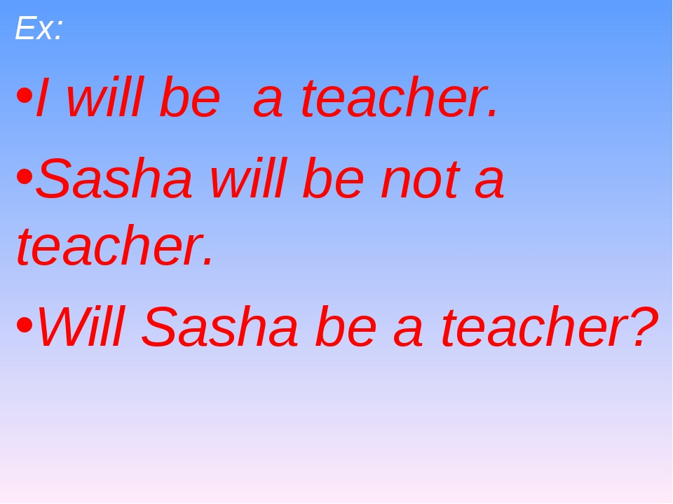 Ex: I will be a teacher. Sasha will be not a teacher. Will Sasha be a teacher?