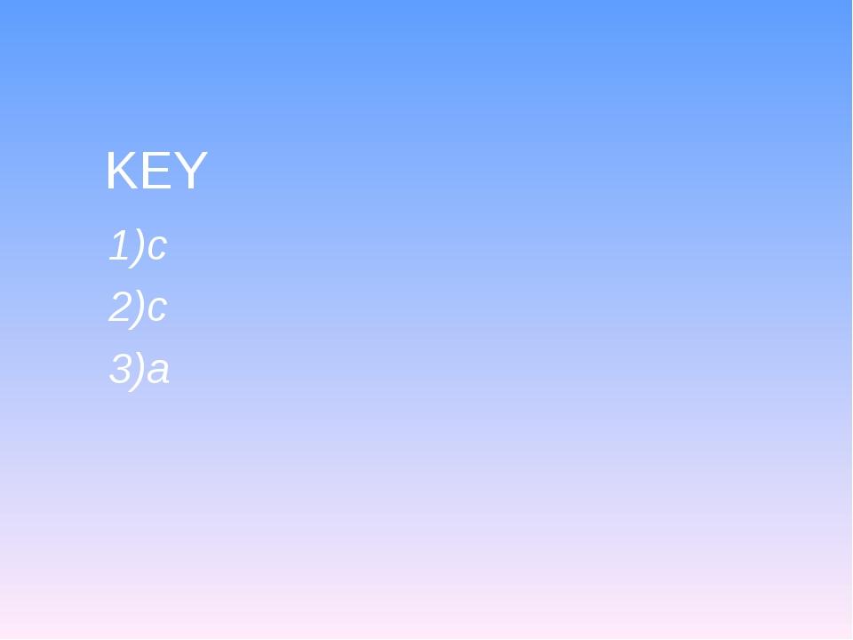 KEY 1)c 2)c 3)a