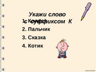 Укажи слово с суффиксом К 1. Колпак 2. Пальчик 3. Сказка 4. Котик Ekaterina0
