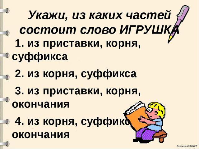 Укажи, из каких частей состоит слово ИГРУШКА 1. из приставки, корня, суффикса...