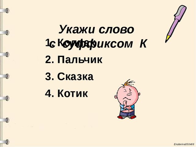 Укажи слово с суффиксом К 1. Колпак 2. Пальчик 3. Сказка 4. Котик Ekaterina0...