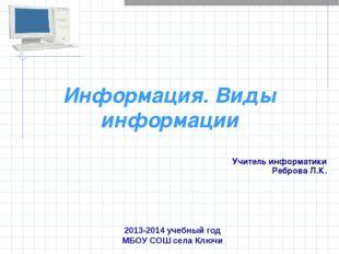 Информация. Виды информации Учитель информатики Реброва Л.К. 2013-2014 учебны