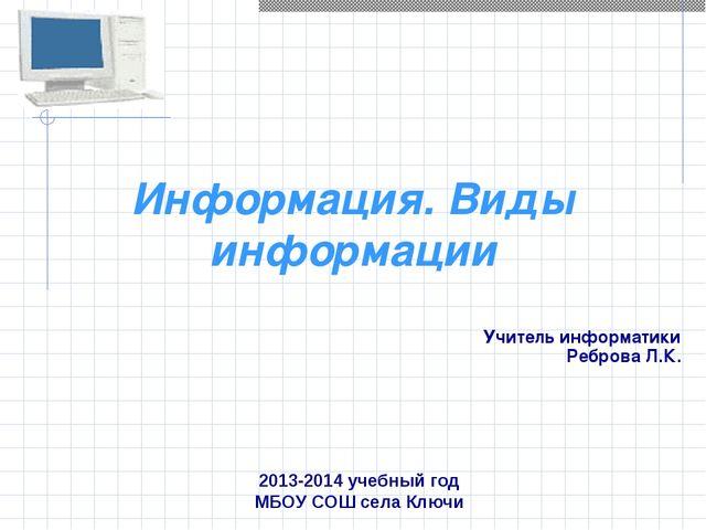 Информация. Виды информации Учитель информатики Реброва Л.К. 2013-2014 учебны...